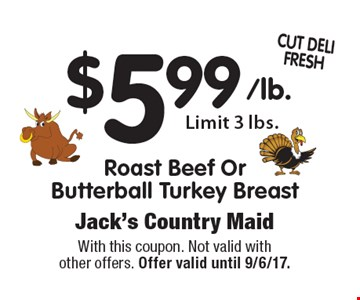 $5.99 Roast Beef OrButterball Turkey Breast Limit 3 lbs.. With this coupon. Not valid with other offers. Offer valid until 9/6/17.