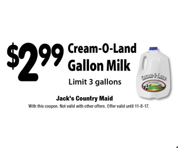 $2.99 Cream-O-Land Gallon Milk Limit 3 gallons. With this coupon. Not valid with other offers. Offer valid until 11-8-17.