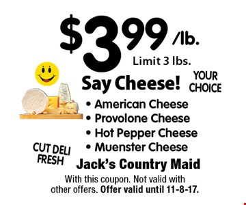 Say Cheese! $3.99/lb. - American Cheese - Provolone Cheese - Hot Pepper Cheese- Muenster Cheese Limit 3 lbs.. With this coupon. Not valid with other offers. Offer valid until 11-8-17.