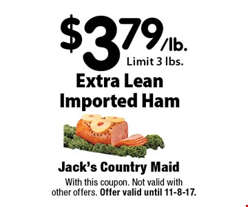 $3.79/lb. Extra Lean Imported Ham Limit 3 lbs.. With this coupon. Not valid with other offers. Offer valid until 11-8-17.