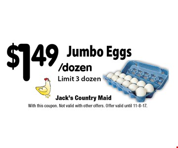 $1.49/dozen Jumbo Eggs Limit 3 dozen. With this coupon. Not valid with other offers. Offer valid until 11-8-17.