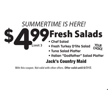 $4.99 fresh salads. Limit 3. With this coupon. Not valid with other offers. Offer valid until 6/7/17.