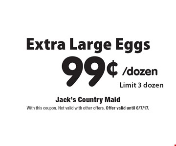 Extra large eggs 99¢. Limit 3 dozen. With this coupon. Not valid with other offers. Offer valid until 6/7/17.