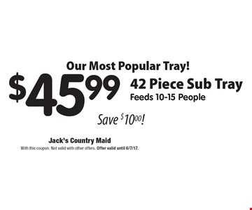 Our Most Popular Tray! $45.99 - 42 piece sub tray. Feeds 10-15 people. Save $10. With this coupon. Not valid with other offers. Offer valid until 6/7/17.