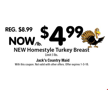 Now $4.99/lb. NEW Homestyle Turkey Breast. Limit 3 lbs.. With this coupon. Not valid with other offers. Offer expires 1-3-18.