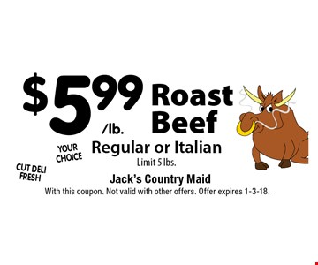 $5.99/lb. Roast Beef. Regular or Italian. Limit 5 lbs. With this coupon. Not valid with other offers. Offer expires 1-3-18.
