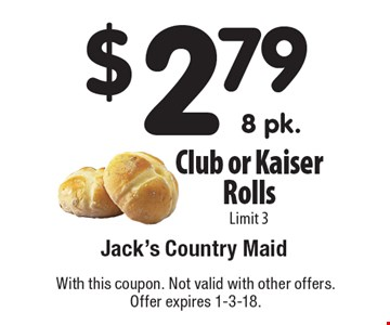 $2.79 Club or Kaiser Rolls. Limit 3. With this coupon. Not valid with other offers. Offer expires 1-3-18.