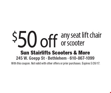 $50 off any seat lift chairor scooter. With this coupon. Not valid with other offers or prior purchases. Expires 5/26/17.