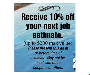 Receive 10% off your next job estimate. Up to $300 max value. Please present this ad at or before time of estimate. May not be used with other coupons or offers.
