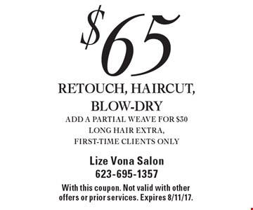 $65 RETOUCH, HAIRCUT, BLOW-DRY ADD A PARTIAL WEAVE FOR $30 LONG HAIR EXTRA, FIRST-TIME CLIENTS ONLY. With this coupon. Not valid with other offers or prior services. Expires 8/11/17.