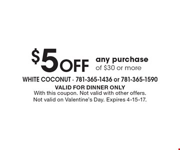 $5 Off any purchase of $30 or more. VALID FOR DINNER ONLY. With this coupon. Not valid with other offers. Not valid on Valentine's Day. Expires 4-15-17.