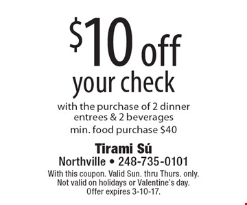 $10 off your check with the purchase of 2 dinner entrees & 2 beverages.Min. food purchase $40. With this coupon. Valid Sun. thru Thurs. only. Not valid on holidays or Valentine's day. Offer expires 3-10-17.