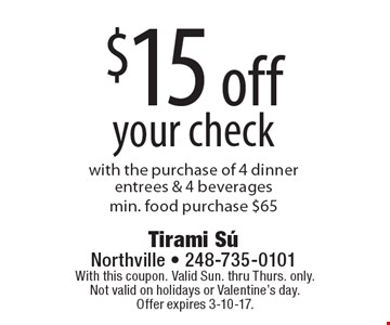 $15 off your check with the purchase of 4 dinner entrees & 4 beverages.Min. food purchase $65. With this coupon. Valid Sun. thru Thurs. only. Not valid on holidays or Valentine's day. Offer expires 3-10-17.