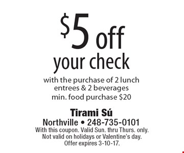 $5 off your check with the purchase of 2 lunch entrees & 2 beverages.Min. food purchase $20. With this coupon. Valid Sun. thru Thurs. only. Not valid on holidays or Valentine's day. Offer expires 3-10-17.