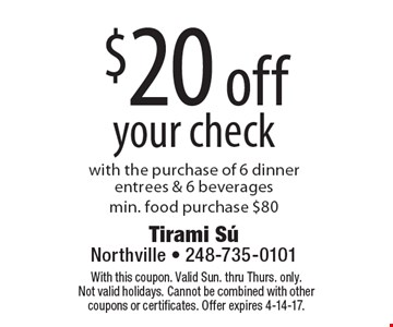 $20 off your check. With the purchase of 6 dinner entrees & 6 beverages.Min. food purchase $80. With this coupon. Valid Sun. thru Thurs. only. Not valid holidays. Cannot be combined with other coupons or certificates. Offer expires 4-14-17.