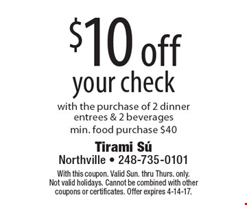 $10 off your check. With the purchase of 2 dinner entrees & 2 beverages.Min. food purchase $40. With this coupon. Valid Sun. thru Thurs. only. Not valid holidays. Cannot be combined with other coupons or certificates. Offer expires 4-14-17.