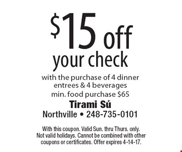 $15 off your check. With the purchase of 4 dinner entrees & 4 beverages.Min. food purchase $65. With this coupon. Valid Sun. thru Thurs. only. Not valid holidays. Cannot be combined with other coupons or certificates. Offer expires 4-14-17.