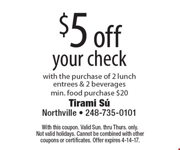 $5 off your check. With the purchase of 2 lunch entrees & 2 beverages.Min. food purchase $20. With this coupon. Valid Sun. thru Thurs. only. Not valid holidays. Cannot be combined with other coupons or certificates. Offer expires 4-14-17.