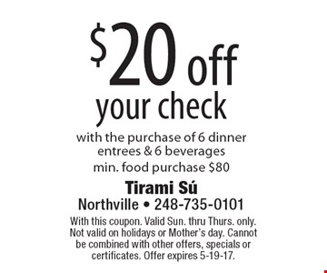 $20 off your check with the purchase of 6 dinner entrees & 6 beveragesmin. food purchase $80. With this coupon. Valid Sun. thru Thurs. only. Not valid on holidays or Mother's day. Cannot be combined with other offers, specials or certificates. Offer expires 5-19-17.