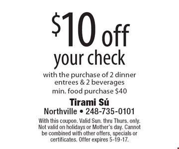 $10 off your check with the purchase of 2 dinner entrees & 2 beveragesmin. food purchase $40. With this coupon. Valid Sun. thru Thurs. only. Not valid on holidays or Mother's day. Cannot be combined with other offers, specials or certificates. Offer expires 5-19-17.