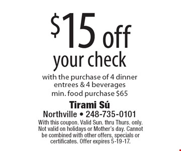 $15 off your check with the purchase of 4 dinner entrees & 4 beveragesmin. food purchase $65. With this coupon. Valid Sun. thru Thurs. only. Not valid on holidays or Mother's day. Cannot be combined with other offers, specials or certificates. Offer expires 5-19-17.