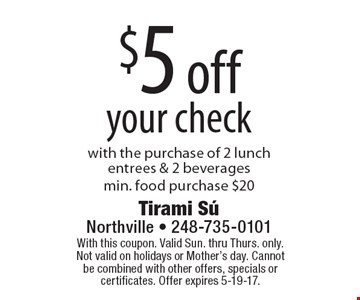 $5 off your check with the purchase of 2 lunch entrees & 2 beveragesmin. food purchase $20. With this coupon. Valid Sun. thru Thurs. only. Not valid on holidays or Mother's day. Cannot be combined with other offers, specials or certificates. Offer expires 5-19-17.