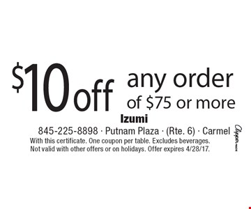$10 off any order of $75 or more. With this certificate. One coupon per table. Excludes beverages. Not valid with other offers or on holidays. Offer expires 4/28/17.