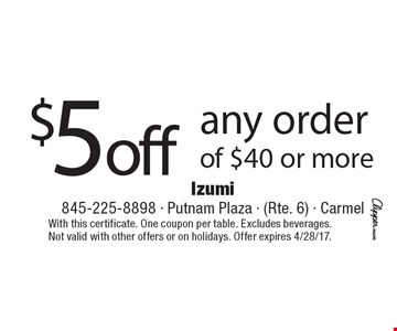 $5 off any order of $40 or more. With this certificate. One coupon per table. Excludes beverages. Not valid with other offers or on holidays. Offer expires 4/28/17.