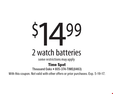 $14.99 2 watch batteries. Some restrictions may apply. With this coupon. Not valid with other offers or prior purchases. Exp. 5-19-17.