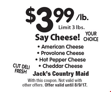 Say Cheese! $3.99 - American Cheese - Provolone Cheese - Hot Pepper Cheese - Cheddar Cheese Limit 3 lbs. With this coupon. Not valid with other offers. Offer valid until 8/9/17.