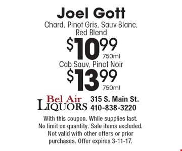 $13.99 750mlCab Sauv, Pinot Noir. $10.99 750mlJoel GottChard, Pinot Gris, Sauv Blanc,Red Blend. . With this coupon. While supplies last. No limit on quantity. Sale items excluded.Not valid with other offers or prior purchases. Offer expires 3-11-17.