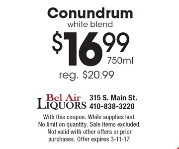 $16.99 750mlConundrumwhite blend. With this coupon. While supplies last. No limit on quantity. Sale items excluded.Not valid with other offers or prior purchases. Offer expires 3-11-17.