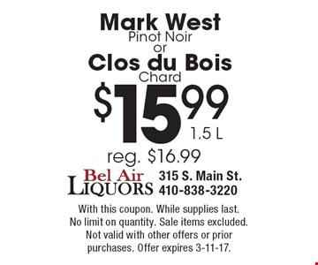 $15.99 1.5 LMark WestPinot Noir orClos du Bois Chard. With this coupon. While supplies last. No limit on quantity. Sale items excluded.Not valid with other offers or prior purchases. Offer expires 3-11-17.