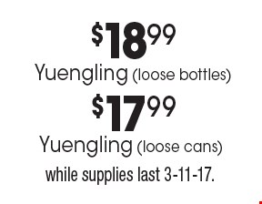 $18.99$17.99Yuengling (loose bottles)Yuengling (loose cans) . while supplies last 3-11-17.