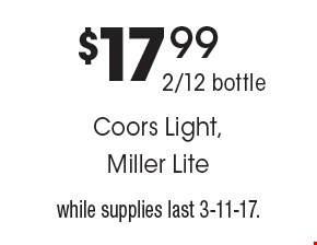 $17.992/12 bottleCoors Light,Miller Lite. while supplies last 3-11-17.