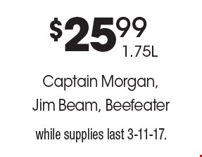 $25.99 1.75LCaptain Morgan, Jim Beam, Beefeater. while supplies last 3-11-17.