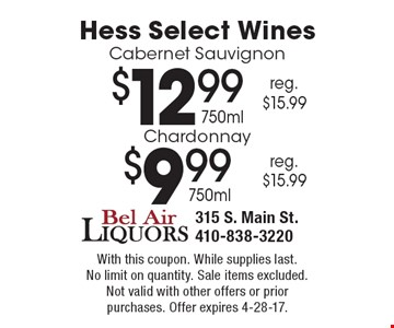 Hess Select Wines - $12.99 Cabernet Sauvignon 750ml (reg. $15.99) OR $9.99 Chardonnay 750ml (reg. $15.99). With this coupon. While supplies last. No limit on quantity. Sale items excluded. Not valid with other offers or prior purchases. Offer expires 4-28-17.