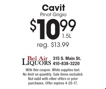 $10.99 Cavit Pinot Grigio 1.5L (reg. $13.99). With this coupon. While supplies last. No limit on quantity. Sale items excluded.Not valid with other offers or prior purchases. Offer expires 4-28-17.