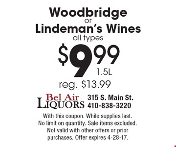 $9.99 Woodbridge or Lindeman's Wines 1.5L, all types (reg. $13.99). With this coupon. While supplies last. No limit on quantity. Sale items excluded. Not valid with other offers or prior purchases. Offer expires 4-28-17.