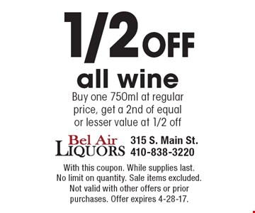1/2 off all wine. Buy one 750ml at regular price, get a 2nd of equal or lesser value at 1/2 off. With this coupon. While supplies last. No limit on quantity. Sale items excluded. Not valid with other offers or prior purchases. Offer expires 4-28-17.