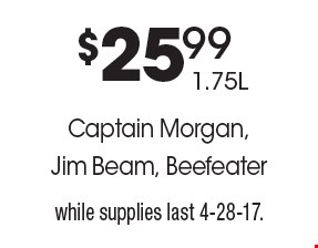$25.99 1.75L Captain Morgan, Jim Beam, Beefeater. While supplies last 4-28-17.