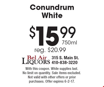 $15.99 750ml Conundrum White, reg. $20.99. With this coupon. While supplies last. No limit on quantity. Sale items excluded. Not valid with other offers or prior purchases. Offer expires 6-2-17.