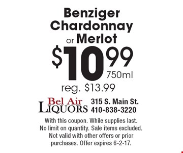 $10.99 750ml Benziger Chardonnay or Merlot, reg. $13.99. With this coupon. While supplies last. No limit on quantity. Sale items excluded.Not valid with other offers or prior purchases. Offer expires 6-2-17.