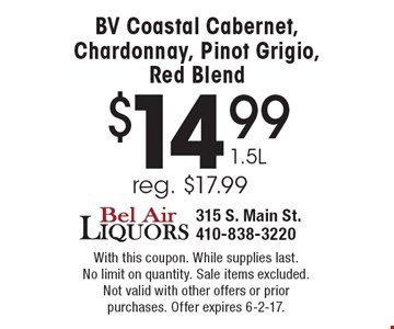 $14.99 1.5L BV Coastal Cabernet, Chardonnay, Pinot Grigio, Red Blend, reg. $17.99. With this coupon. While supplies last. No limit on quantity. Sale items excluded. Not valid with other offers or prior purchases. Offer expires 6-2-17.