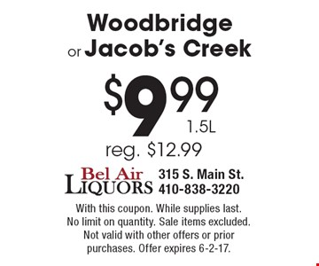 $9.99 1.5L Woodbridge or Jacob's Creek, reg. $12.99. With this coupon. While supplies last. No limit on quantity. Sale items excluded. Not valid with other offers or prior purchases. Offer expires 6-2-17.