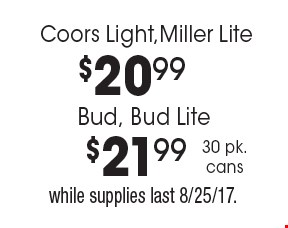$20.99 Coors Light,Miller Lite. $21.99 Bud, Bud Lite. 30 pk cans. While supplies last 8/25/17.