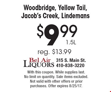 $9.99 1.5L Woodbridge, Yellow Tail, Jacob's Creek, Lindemans. Reg. $13.99. With this coupon. While supplies last. No limit on quantity. Sale items excluded. Not valid with other offers or prior purchases. Offer expires 8/25/17.