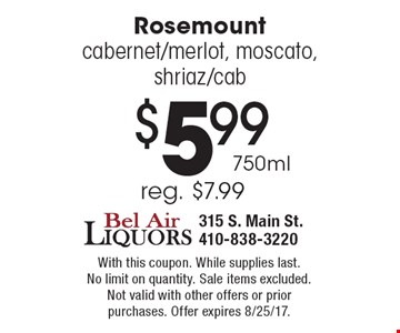 $5.99 750ml Rosemount cabernet/merlot, moscato, shriaz/cab. Reg. $7.99. With this coupon. While supplies last. No limit on quantity. Sale items excluded. Not valid with other offers or prior purchases. Offer expires 8/25/17.