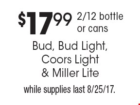 $17.99 2/12 bottle or cans. Bud, Bud Light, Coors Light & Miller Lite. while supplies last 8/25/17.