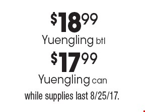 $17.99 Yuengling can. $18.99 Yuengling btl. While supplies last 8/25/17.